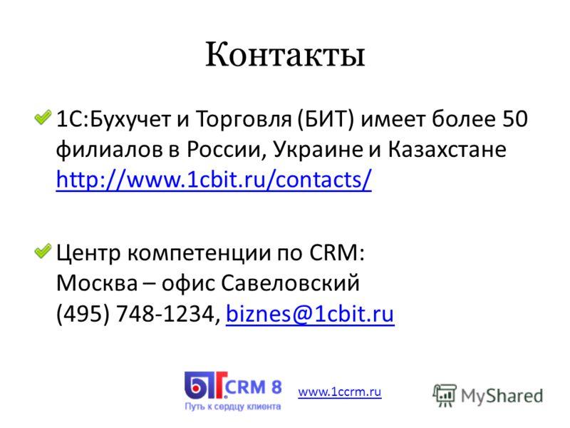 Контакты 1C:Бухучет и Торговля (БИТ) имеет более 50 филиалов в России, Украине и Казахстане http://www.1cbit.ru/contacts/ http://www.1cbit.ru/contacts/ Центр компетенции по CRM: Москва – офис Савеловский (495) 748-1234, biznes@1cbit.rubiznes@1cbit.ru