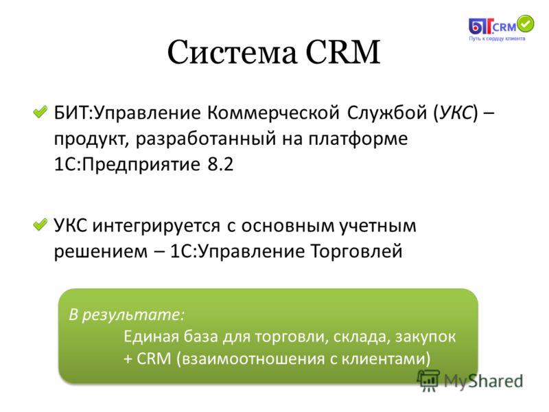 Система CRM БИТ:Управление Коммерческой Службой (УКС) – продукт, разработанный на платформе 1С:Предприятие 8.2 УКС интегрируется с основным учетным решением – 1С:Управление Торговлей В результате: Единая база для торговли, склада, закупок + CRM (взаи