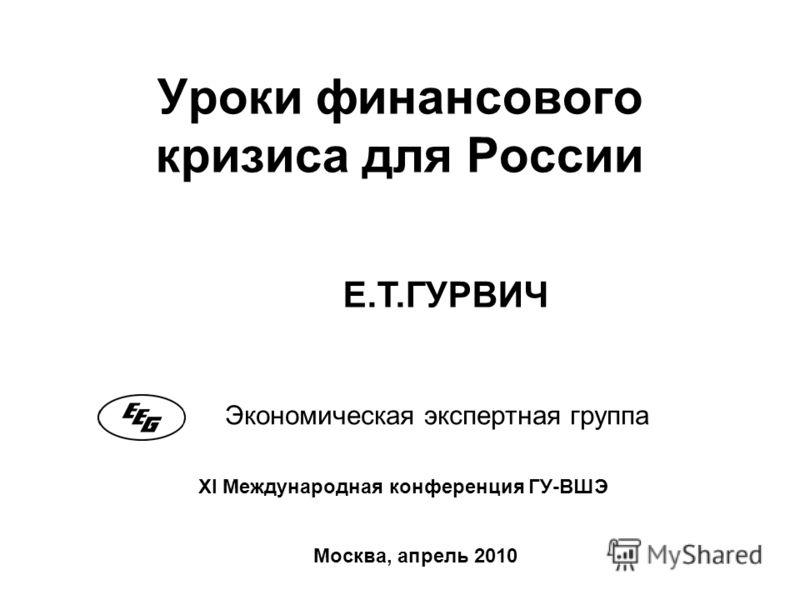 Уроки финансового кризиса для России Экономическая экспертная группа Москва, апрель 2010 XI Международная конференция ГУ-ВШЭ Е.Т.ГУРВИЧ