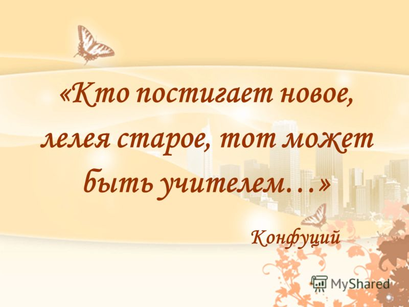 «Кто постигает новое, лелея старое, тот может быть учителем…» Конфуций