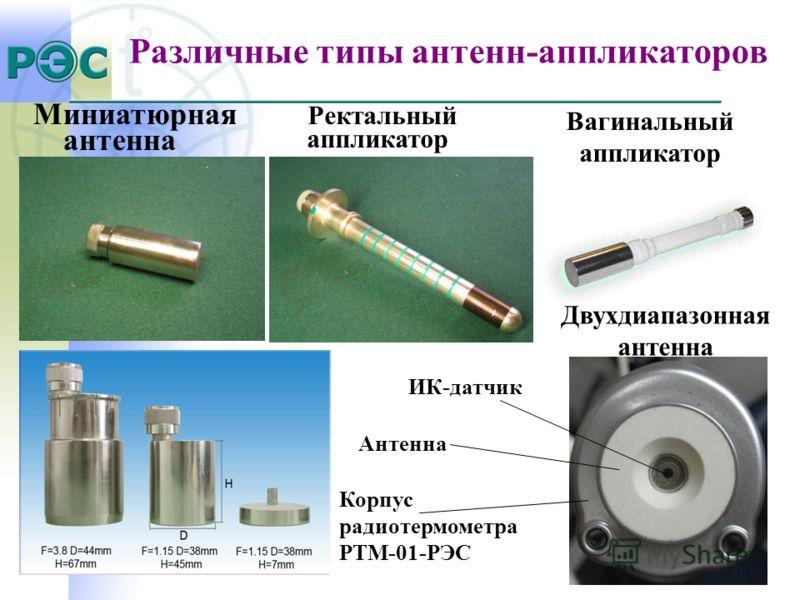 Различные типы антенн-аппликаторов Миниатюрная антенна Вагинальный аппликатор Ректальный аппликатор Двухдиапазонная антенна ИК-датчик Антенна Корпус радиотермометра РТМ-01-РЭС