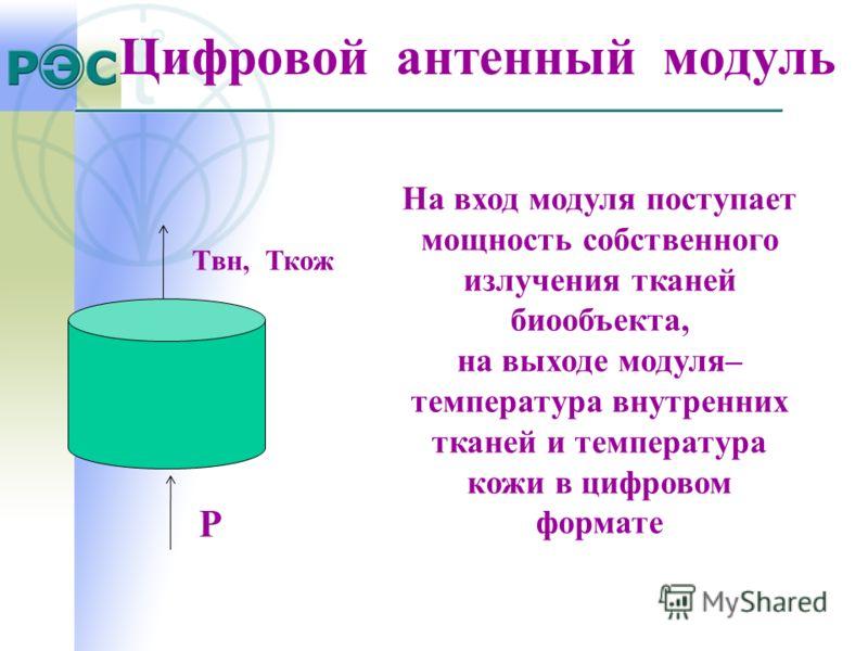 Цифровой антенный модуль P Tвн, Ткож На вход модуля поступает мощность собственного излучения тканей биообъекта, на выходе модуля– температура внутренних тканей и температура кожи в цифровом формате