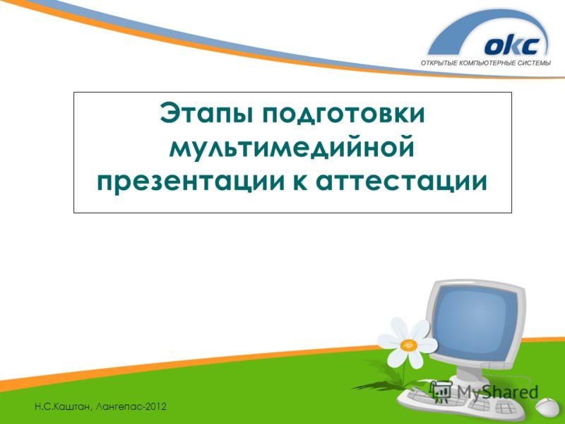 Н.С.Каштан, Лангепас-2012 Этапы подготовки мультимедийной презентации к аттестации