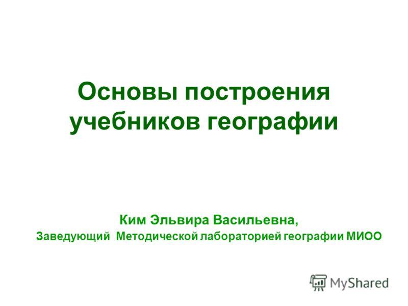 Основы построения учебников географии Ким Эльвира Васильевна, Заведующий Методической лабораторией географии МИОО