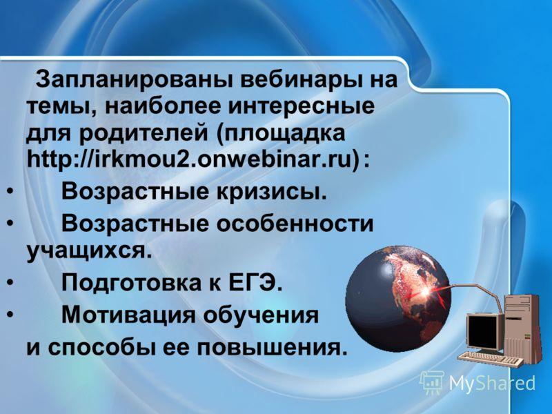 Запланированы вебинары на темы, наиболее интересные для родителей (площадка http://irkmou2.onwebinar.ru) : Возрастные кризисы. Возрастные особенности учащихся. Подготовка к ЕГЭ. Мотивация обучения и способы ее повышения.