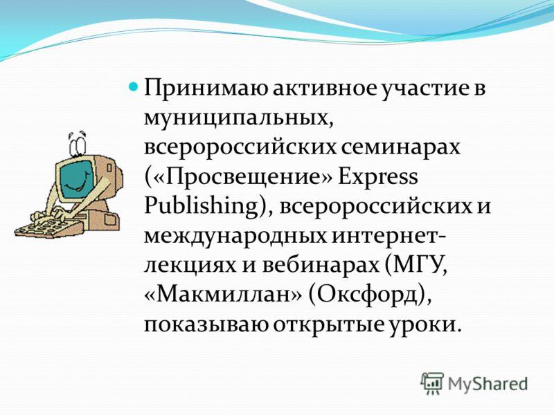 Принимаю активное участие в муниципальных, всеророссийских семинарах («Просвещение» Express Publishing), всеророссийских и международных интернет- лекциях и вебинарах (МГУ, «Макмиллан» (Оксфорд), показываю открытые уроки.