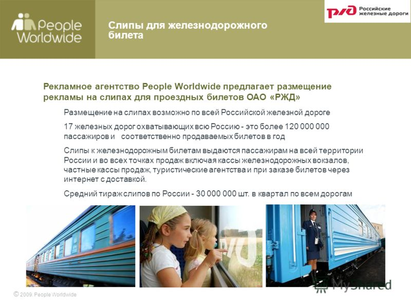 Рекламное агентство People Worldwide предлагает размещение рекламы на слипах для проездных билетов ОАО «РЖД» Размещение на слипах возможно по всей Российской железной дороге 17 железных дорог охватывающих всю Россию - это более 120 000 000 пассажиров