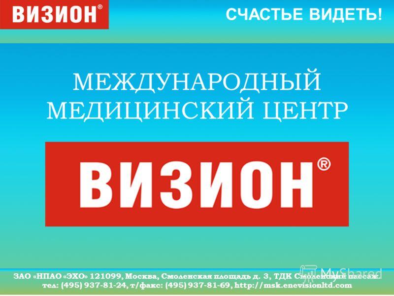 СЧАСТЬЕ ВИДЕТЬ! ЗАО «НПАО «ЭХО» 121099, Москва, Смоленская площадь д. 3, ТДК Смоленский пассаж. тел: (495) 937-81-24, т/факс: (495) 937-81-69, http://msk.enevisionltd.com МЕЖДУНАРОДНЫЙ МЕДИЦИНСКИЙ ЦЕНТР