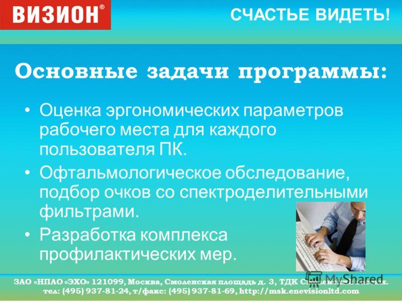 СЧАСТЬЕ ВИДЕТЬ! ЗАО «НПАО «ЭХО» 121099, Москва, Смоленская площадь д. 3, ТДК Смоленский пассаж. тел: (495) 937-81-24, т/факс: (495) 937-81-69, http://msk.enevisionltd.com Основные задачи программы: Оценка эргономических параметров рабочего места для