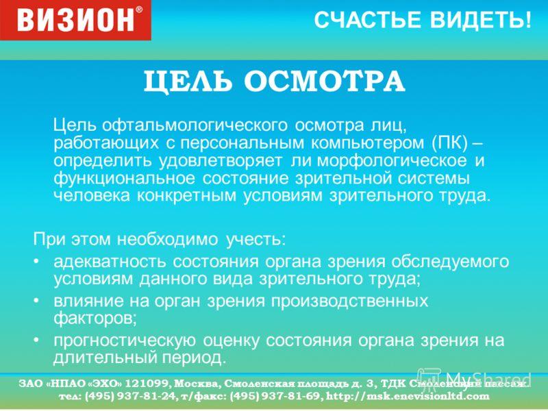 СЧАСТЬЕ ВИДЕТЬ! ЗАО «НПАО «ЭХО» 121099, Москва, Смоленская площадь д. 3, ТДК Смоленский пассаж. тел: (495) 937-81-24, т/факс: (495) 937-81-69, http://msk.enevisionltd.com ЦЕЛЬ ОСМОТРА Цель офтальмологического осмотра лиц, работающих с персональным ко