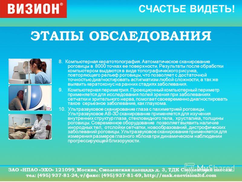 СЧАСТЬЕ ВИДЕТЬ! ЗАО «НПАО «ЭХО» 121099, Москва, Смоленская площадь д. 3, ТДК Смоленский пассаж. тел: (495) 937-81-24, т/факс: (495) 937-81-69, http://msk.enevisionltd.com ЭТАПЫ ОБСЛЕДОВАНИЯ 8. Компьютерная кератотопография. Автоматическое сканировани