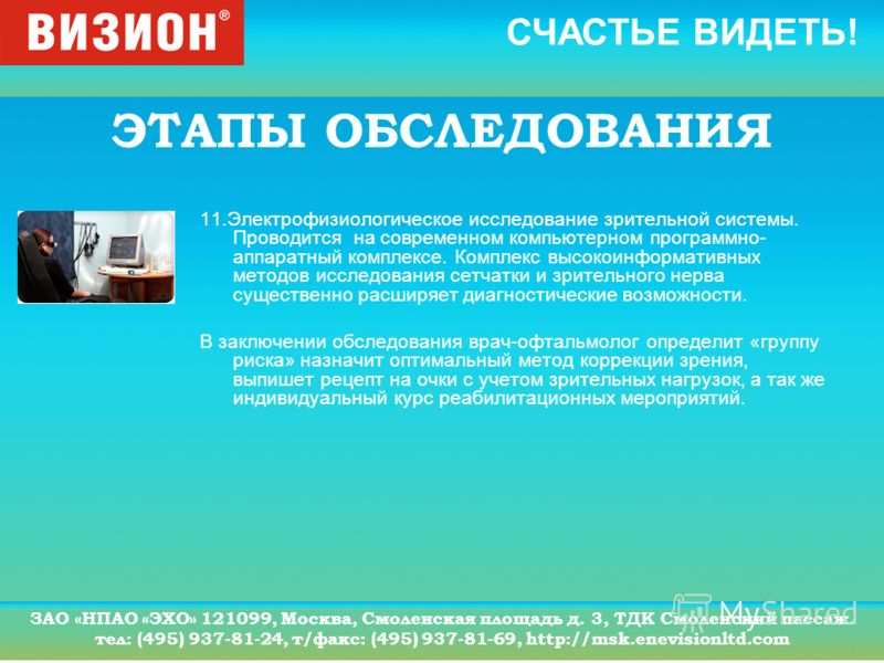 СЧАСТЬЕ ВИДЕТЬ! ЗАО «НПАО «ЭХО» 121099, Москва, Смоленская площадь д. 3, ТДК Смоленский пассаж. тел: (495) 937-81-24, т/факс: (495) 937-81-69, http://msk.enevisionltd.com ЭТАПЫ ОБСЛЕДОВАНИЯ 11.Электрофизиологическое исследование зрительной системы. П
