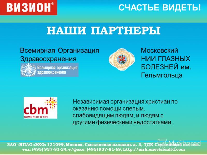 СЧАСТЬЕ ВИДЕТЬ! ЗАО «НПАО «ЭХО» 121099, Москва, Смоленская площадь д. 3, ТДК Смоленский пассаж. тел: (495) 937-81-24, т/факс: (495) 937-81-69, http://msk.enevisionltd.com НАШИ ПАРТНЕРЫ Независимая организация христиан по оказанию помощи слепым, слабо