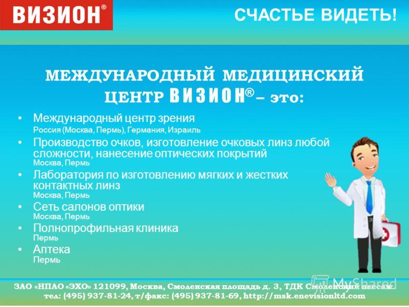 СЧАСТЬЕ ВИДЕТЬ! ЗАО «НПАО «ЭХО» 121099, Москва, Смоленская площадь д. 3, ТДК Смоленский пассаж. тел: (495) 937-81-24, т/факс: (495) 937-81-69, http://msk.enevisionltd.com МЕЖДУНАРОДНЫЙ МЕДИЦИНСКИЙ ЦЕНТР В И З И О Н ® – это: Международный центр зрения