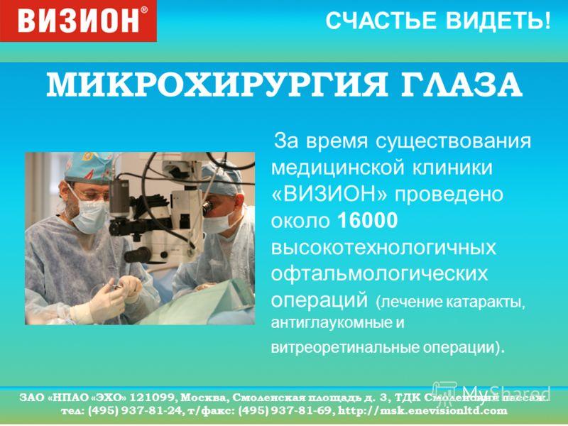 СЧАСТЬЕ ВИДЕТЬ! ЗАО «НПАО «ЭХО» 121099, Москва, Смоленская площадь д. 3, ТДК Смоленский пассаж. тел: (495) 937-81-24, т/факс: (495) 937-81-69, http://msk.enevisionltd.com МИКРОХИРУРГИЯ ГЛАЗА За время существования медицинской клиники «ВИЗИОН» проведе