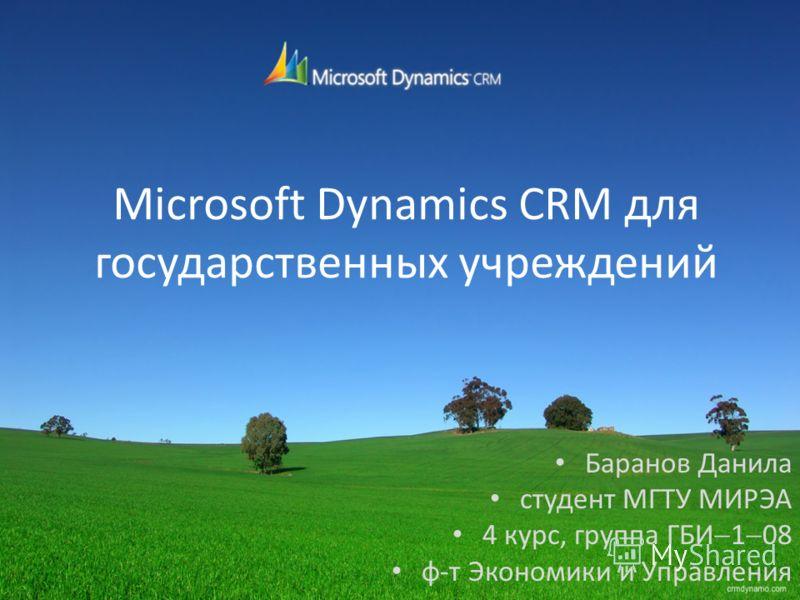 Microsoft Dynamics CRM для государственных учреждений Баранов Данила студент МГТУ МИРЭА 4 курс, группа ГБИ 1 08 ф-т Экономики и Управления