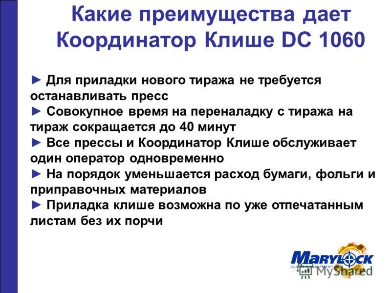 Какие преимущества дает Координатор Клише DC 1060 Для приладки нового тиража не требуется останавливать пресс Совокупное время на переналадку с тиража на тираж сокращается до 40 минут Все прессы и Координатор Клише обслуживает один оператор одновреме