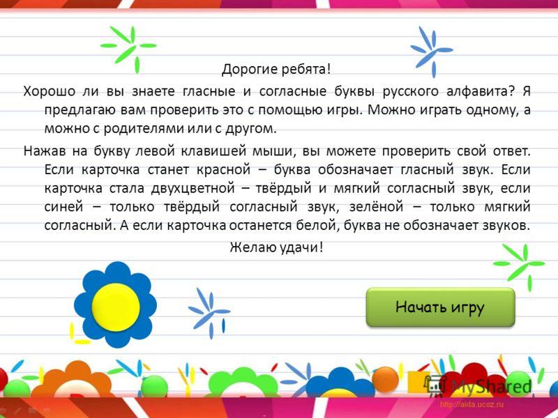 Дорогие ребята! Хорошо ли вы знаете гласные и согласные буквы русского алфавита? Я предлагаю вам проверить это с помощью игры. Можно играть одному, а можно с родителями или с другом. Нажав на букву левой клавишей мыши, вы можете проверить свой ответ.