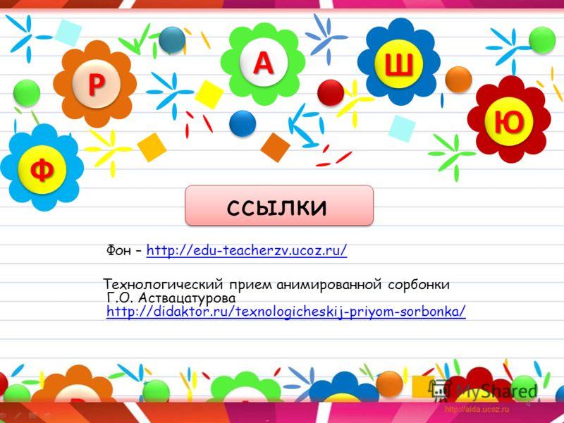 4 ссылки Фон – http://edu-teacherzv.ucoz.ru/http://edu-teacherzv.ucoz.ru/ Технологический прием анимированной сорбонки Г.О. Аствацатурова http://didaktor.ru/texnologicheskij-priyom-sorbonka/ http://didaktor.ru/texnologicheskij-priyom-sorbonka/АА РР Ю