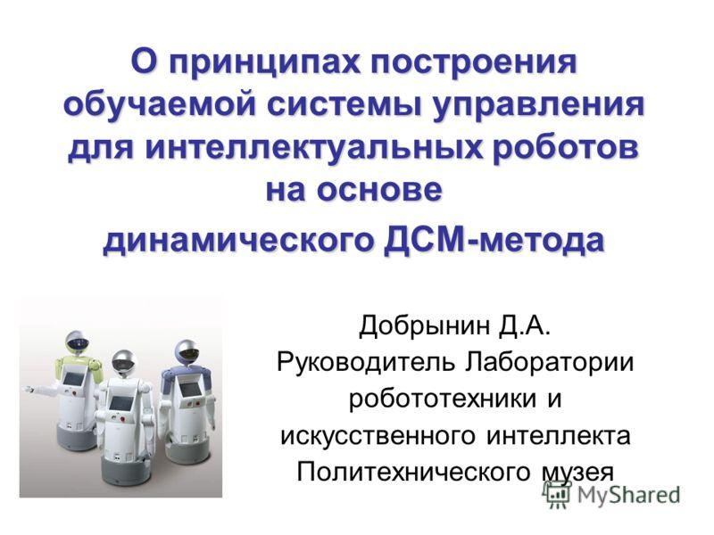 О принципах построения обучаемой системы управления для интеллектуальных роботов на основе динамического ДСМ-метода Добрынин Д.А. Руководитель Лаборатории робототехники и искусственного интеллекта Политехнического музея
