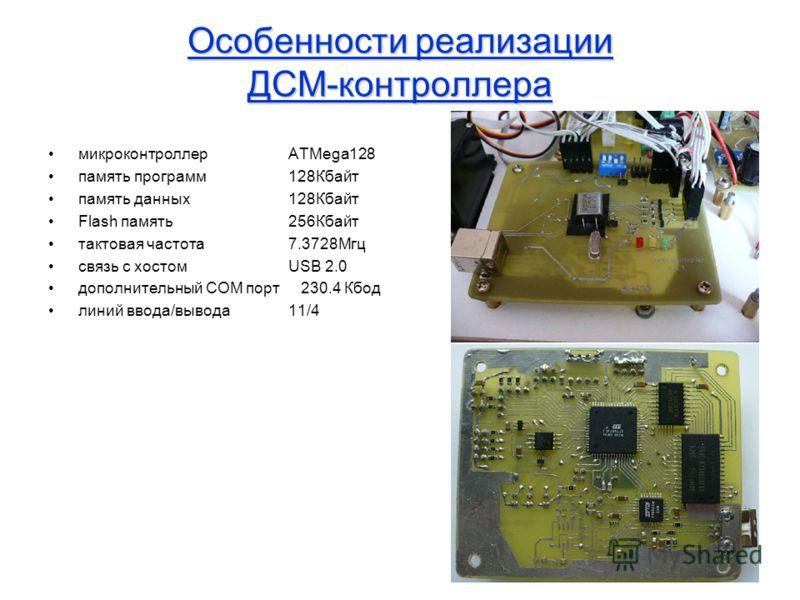Особенности реализации ДСМ-контроллера микроконтроллер ATMega128 память программ128Кбайт память данных128Кбайт Flash память256Кбайт тактовая частота7.3728Мгц связь с хостомUSB 2.0 дополнительный COM порт 230.4 Кбод линий ввода/вывода11/4