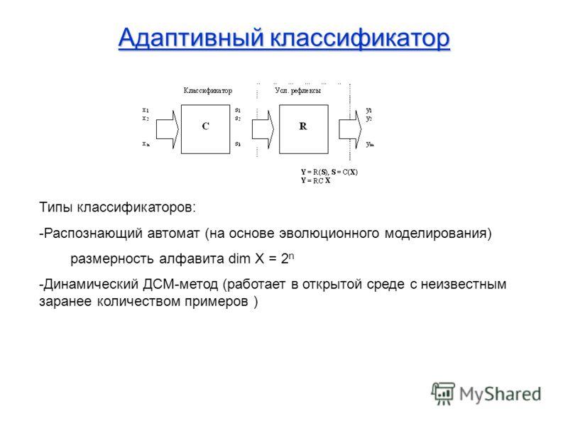 Адаптивный классификатор Типы классификаторов: -Распознающий автомат (на основе эволюционного моделирования) размерность алфавита dim X = 2 n -Динамический ДСМ-метод (работает в открытой среде с неизвестным заранее количеством примеров )