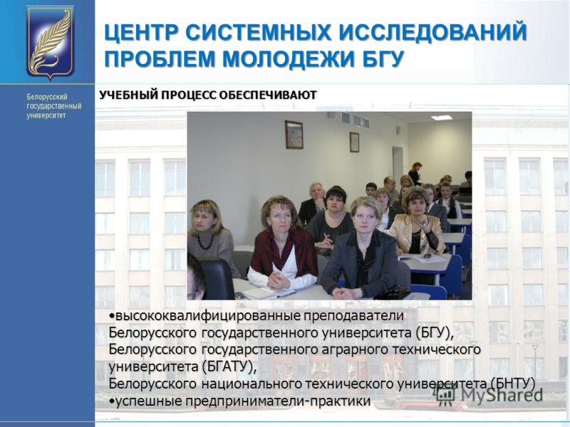ЦЕНТР СИСТЕМНЫХ ИССЛЕДОВАНИЙ ПРОБЛЕМ МОЛОДЕЖИ БГУ УЧЕБНЫЙ ПРОЦЕСС ОБЕСПЕЧИВАЮТ высококвалифицированные преподаватели Белорусского государственного университета (БГУ), Белорусского государственного аграрного технического университета (БГАТУ), Белорусс