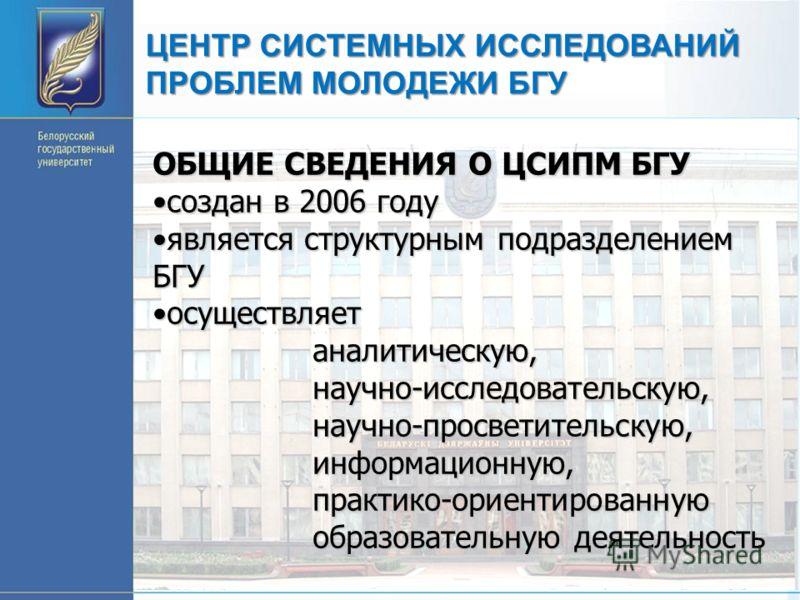 ЦЕНТР СИСТЕМНЫХ ИССЛЕДОВАНИЙ ПРОБЛЕМ МОЛОДЕЖИ БГУ ОБЩИЕ СВЕДЕНИЯ О ЦСИПМ БГУ создан в 2006 годусоздан в 2006 году является структурным подразделением БГУявляется структурным подразделением БГУ осуществляетосуществляетаналитическую,научно-исследовател