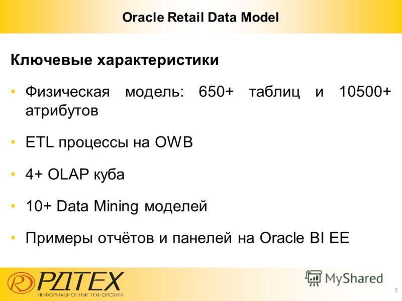 Oracle Retail Data Model Ключевые характеристики Физическая модель: 650+ таблиц и 10500+ атрибутов ETL процессы на OWB 4+ OLAP куба 10+ Data Mining моделей Примеры отчётов и панелей на Oracle BI EE 5