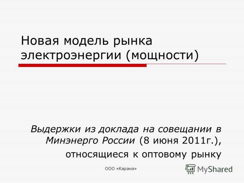 1 Новая модель рынка электроэнергии (мощности) Выдержки из доклада на совещании в Минэнерго России (8 июня 2011г.), относящиеся к оптовому рынку ООО «Карана»