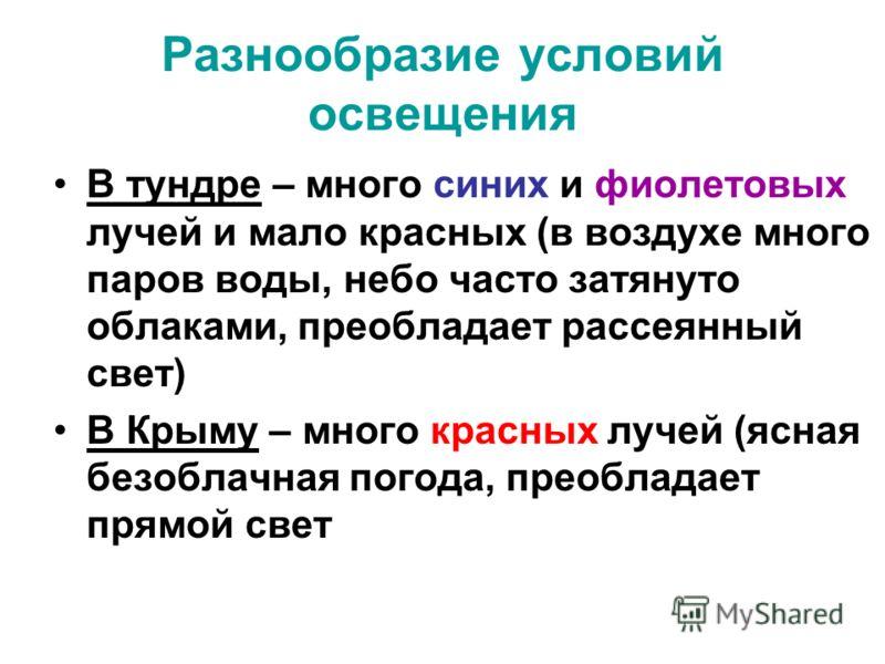 Разнообразие условий освещения В тундре – много синих и фиолетовых лучей и мало красных (в воздухе много паров воды, небо часто затянуто облаками, преобладает рассеянный свет) В Крыму – много красных лучей (ясная безоблачная погода, преобладает прямо