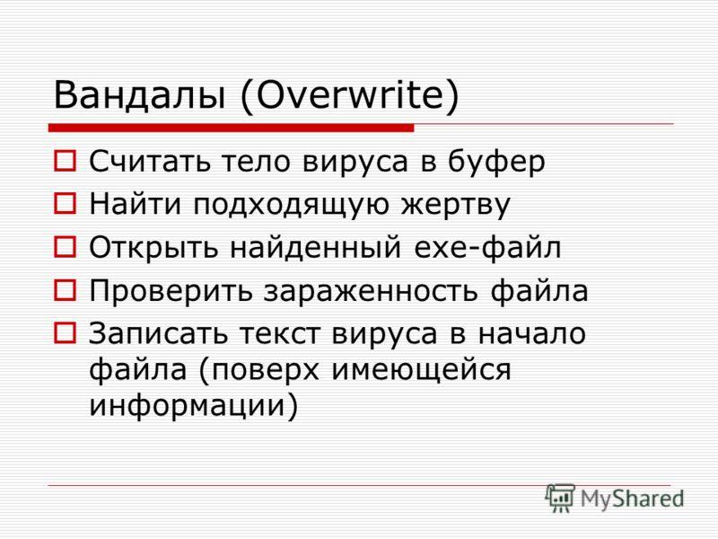 Вандалы (Overwrite) Считать тело вируса в буфер Найти подходящую жертву Открыть найденный exe-файл Проверить зараженность файла Записать текст вируса в начало файла (поверх имеющейся информации)