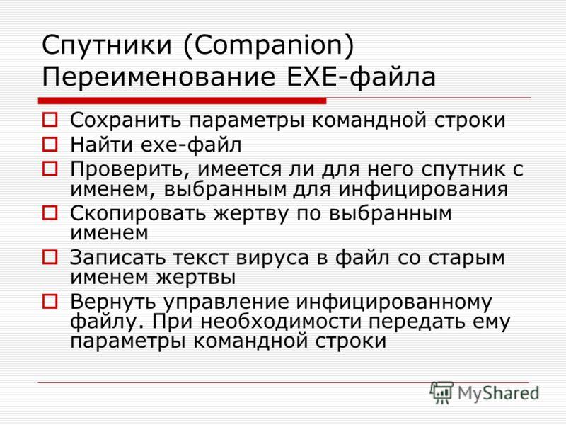 Спутники (Companion) Переименование EXE-файла Сохранить параметры командной строки Найти exe-файл Проверить, имеется ли для него спутник с именем, выбранным для инфицирования Скопировать жертву по выбранным именем Записать текст вируса в файл со стар