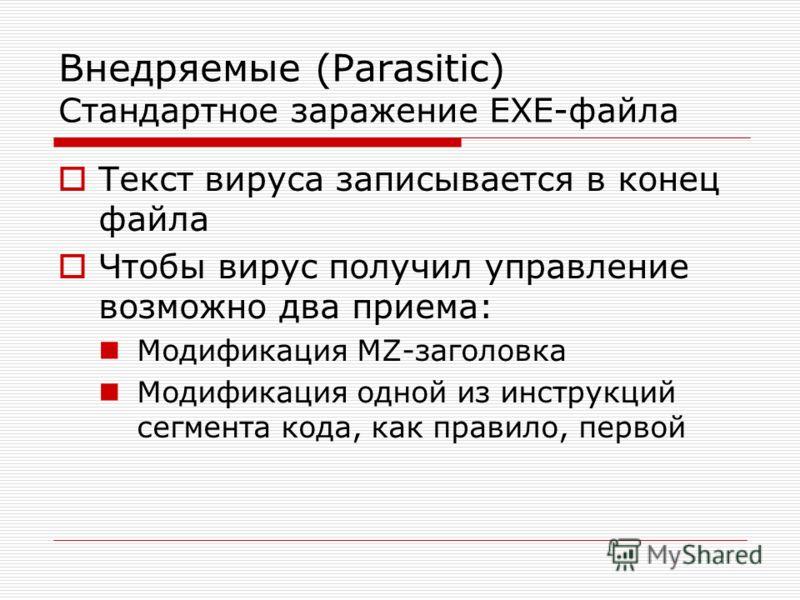 Внедряемые (Parasitic) Стандартное заражение EXE-файла Текст вируса записывается в конец файла Чтобы вирус получил управление возможно два приема: Модификация MZ-заголовка Модификация одной из инструкций сегмента кода, как правило, первой