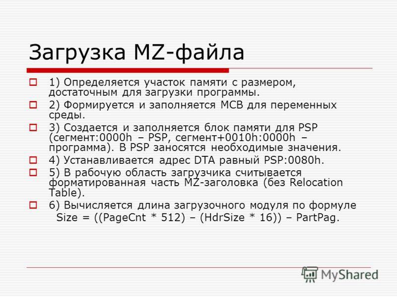 Загрузка MZ-файла 1) Определяется участок памяти с размером, достаточным для загрузки программы. 2) Формируется и заполняется MCB для переменных среды. 3) Создается и заполняется блок памяти для PSP (сегмент:0000h – PSP, сегмент+0010h:0000h – програм