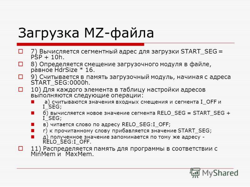 Загрузка MZ-файла 7) Вычисляется сегментный адрес для загрузки START_SEG = PSP + 10h. 8) Определяется смещение загрузочного модуля в файле, равное HdrSize * 16. 9) Считывается в память загрузочный модуль, начиная с адреса START_SEG:0000h. 10) Для каж