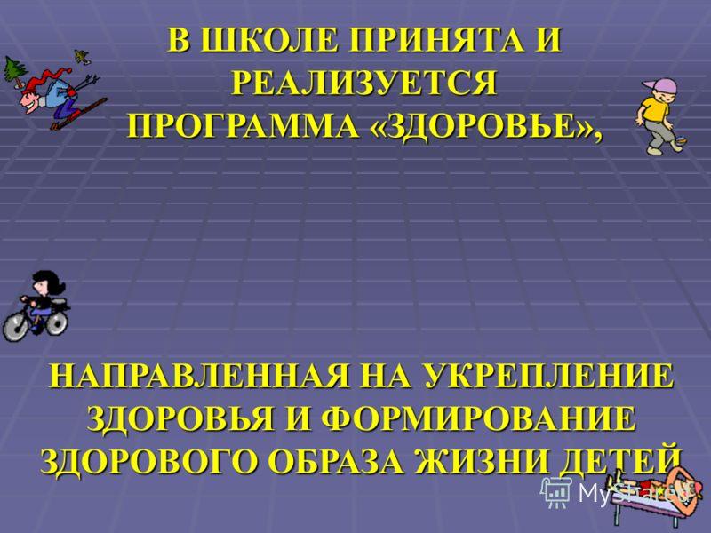 НАПРАВЛЕННАЯ НА УКРЕПЛЕНИЕ ЗДОРОВЬЯ И ФОРМИРОВАНИЕ ЗДОРОВОГО ОБРАЗА ЖИЗНИ ДЕТЕЙ В ШКОЛЕ ПРИНЯТА И РЕАЛИЗУЕТСЯ ПРОГРАММА «ЗДОРОВЬЕ»,