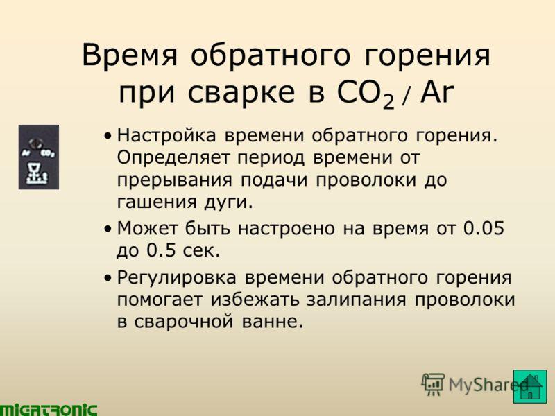 Время обратного горения при сварке в CO 2 / Ar Настройка времени обратного горения. Определяет период времени от прерывания подачи проволоки до гашения дуги. Может быть настроено на время от 0.05 до 0.5 сек. Регулировка времени обратного горения помо