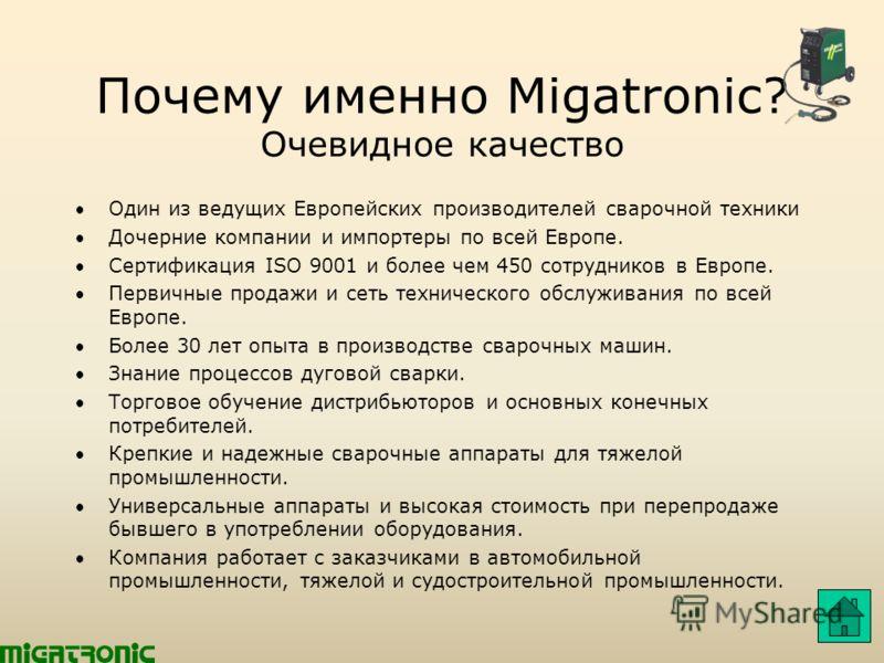 Почему именно Migatronic? Очевидное качество Один из ведущих Европейских производителей сварочной техники Дочерние компании и импортеры по всей Европе. Сертификация ISO 9001 и более чем 450 сотрудников в Европе. Первичные продажи и сеть технического
