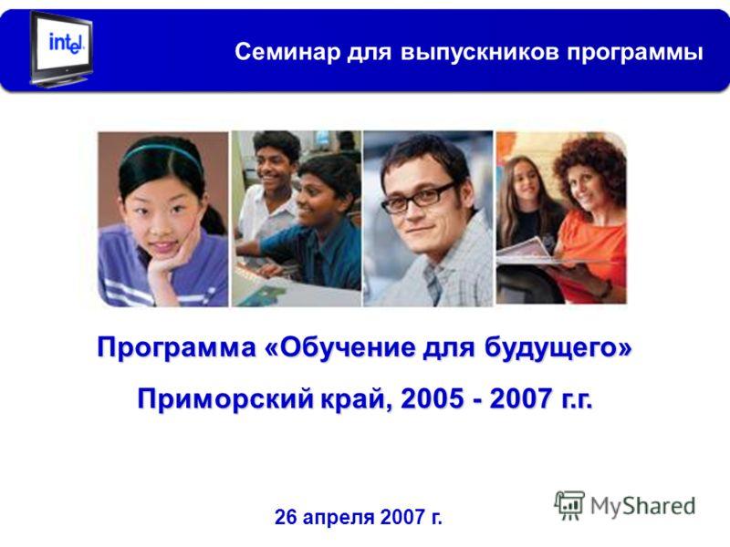 Программа «Обучение для будущего» Приморский край, 2005 - 2007 г.г. Семинар для выпускников программы 26 апреля 2007 г.