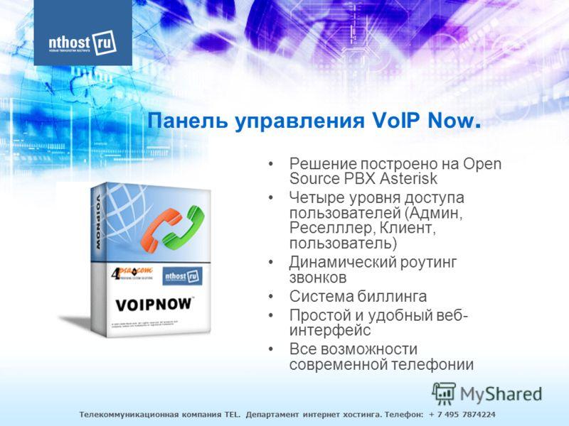 Телекоммуникационная компания TEL. Департамент интернет хостинга. Телефон: + 7 495 7874224 Панель управления VoIP Now. Решение построено на Open Source PBX Asterisk Четыре уровня доступа пользователей (Админ, Реселллер, Клиент, пользователь) Динамиче