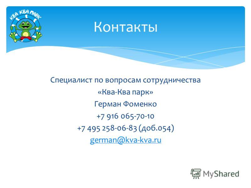 Специалист по вопросам сотрудничества «Ква-Ква парк» Герман Фоменко +7 916 065-70-10 +7 495 258-06-83 (доб.054) german@kva-kva.ru Контакты