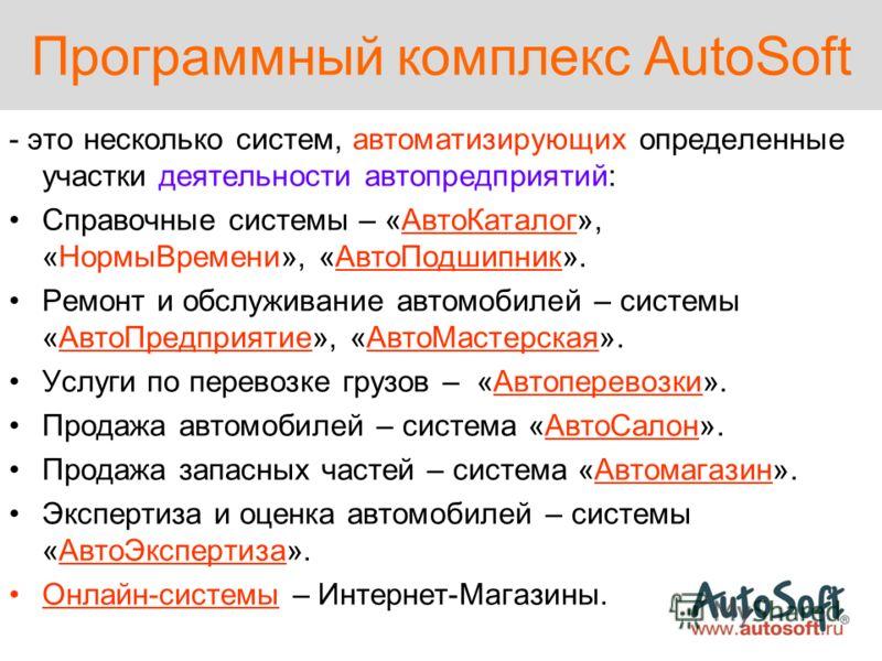 Программный комплекс AutoSoft - это несколько систем, автоматизирующих определенные участки деятельности автопредприятий: Справочные системы – «АвтоКаталог», «НормыВремени», «АвтоПодшипник». Ремонт и обслуживание автомобилей – системы «АвтоПредприяти