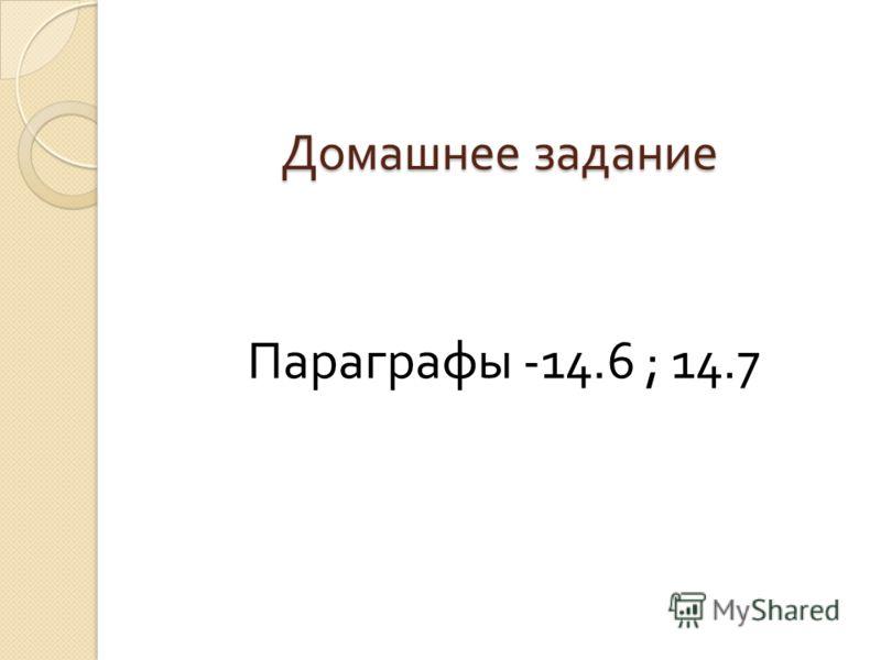 Домашнее задание Параграфы -14.6 ; 14.7