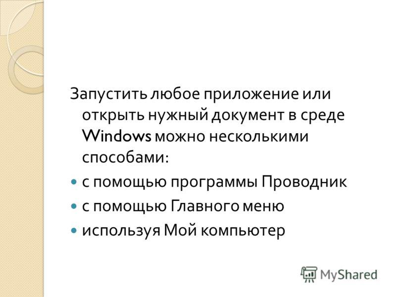 Запустить любое приложение или открыть нужный документ в среде Windows можно несколькими способами : с помощью программы Проводник с помощью Главного меню используя Мой компьютер