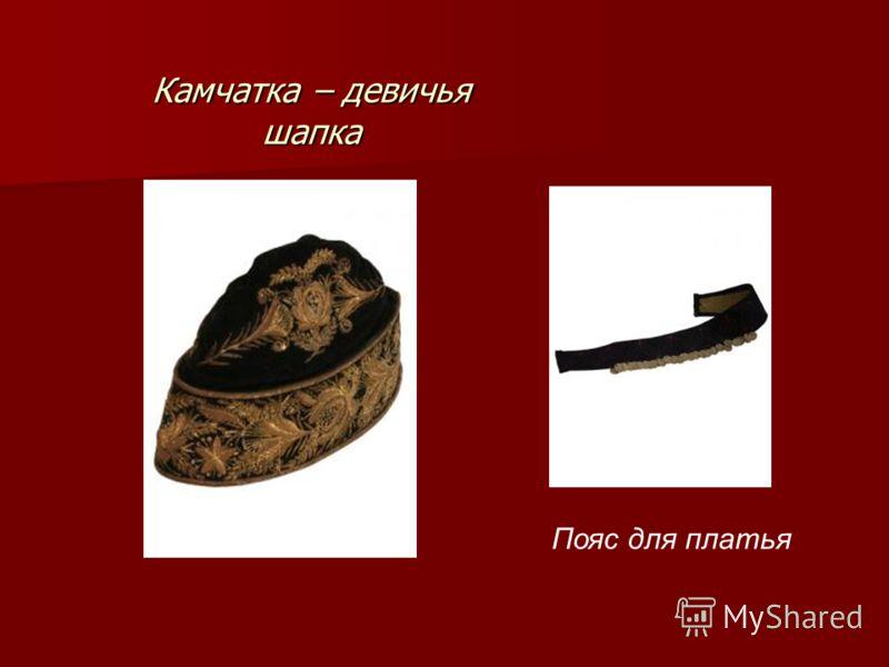 Камчатка – девичья шапка Пояс для платья