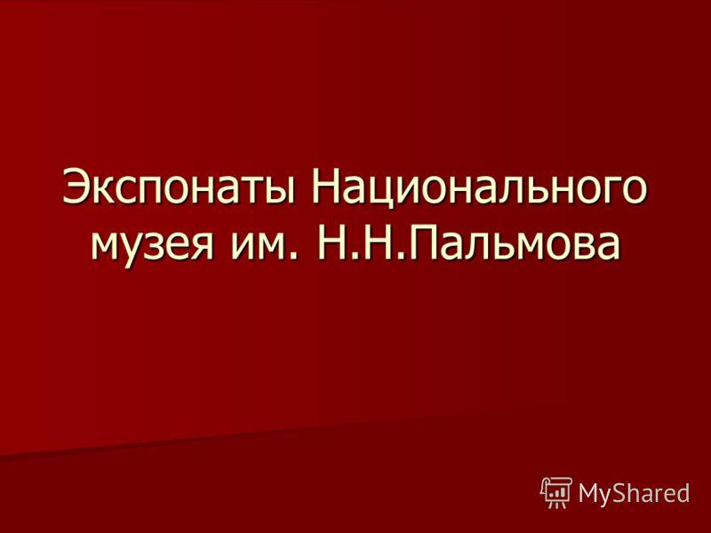 Экспонаты Национального музея им. Н.Н.Пальмова