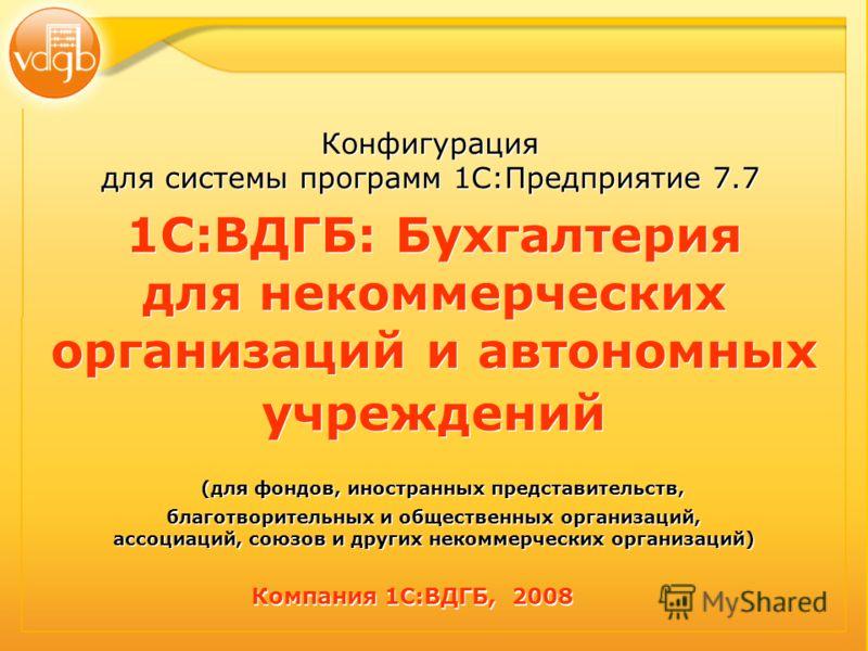 Конфигурация для системы программ 1С:Предприятие 7.7 Конфигурация для системы программ 1С:Предприятие 7.7 1С:ВДГБ: Бухгалтерия для некоммерческих организаций и автономных учреждений (для фондов, иностранных представительств, благотворительных и общес