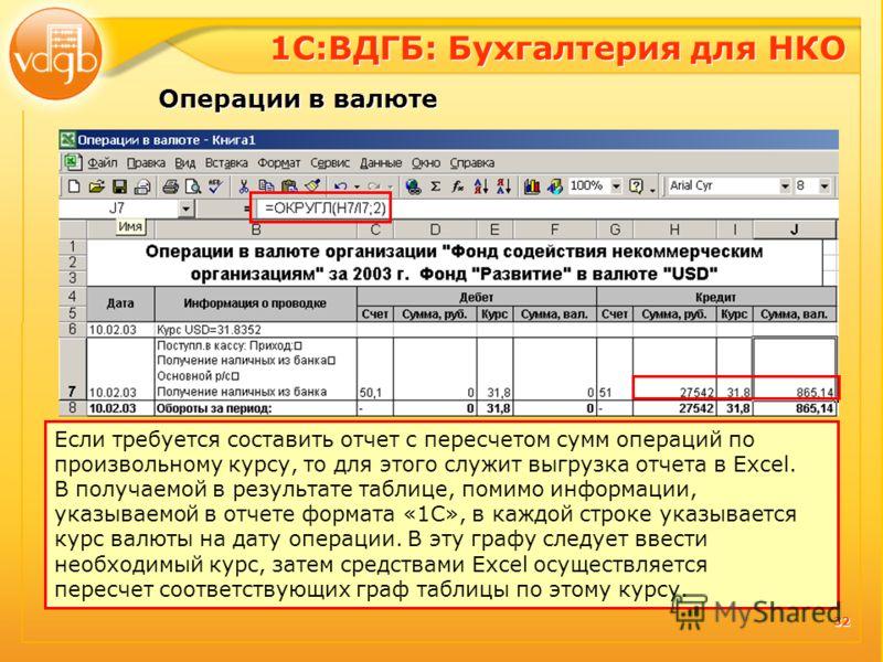 32 Если требуется составить отчет с пересчетом сумм операций по произвольному курсу, то для этого служит выгрузка отчета в Excel. В получаемой в результате таблице, помимо информации, указываемой в отчете формата «1С», в каждой строке указывается кур