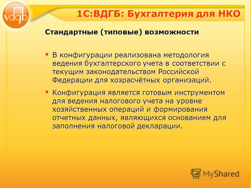 6 6 В конфигурации реализована методология ведения бухгалтерского учета в соответствии с текущим законодательством Российской Федерации для хозрасчётных организаций. В конфигурации реализована методология ведения бухгалтерского учета в соответствии с